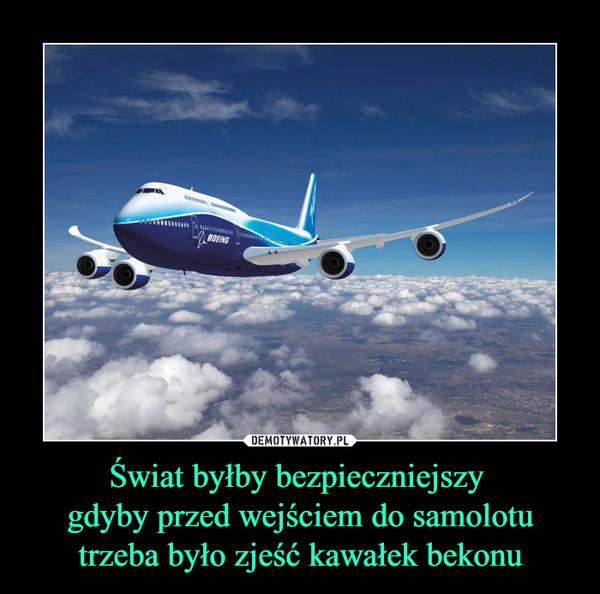 Świat byłby bezpieczniejszy gdyby przed wejściem do samolotu trzeba było zjeść kawałek bekonu