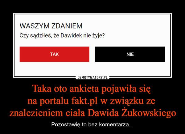 Taka oto ankieta pojawiła się na portalu fakt.pl w związku ze znalezieniem ciała Dawida Żukowskiego